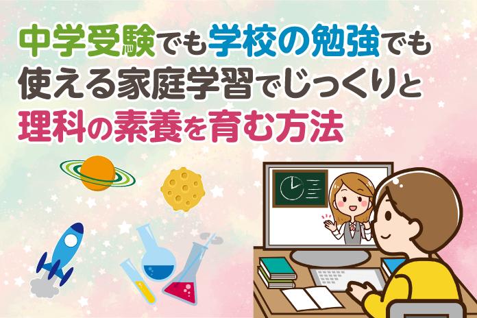 中学受験でも学校の勉強でも使える 家庭学習でじっくりと理科の素養を育む方法