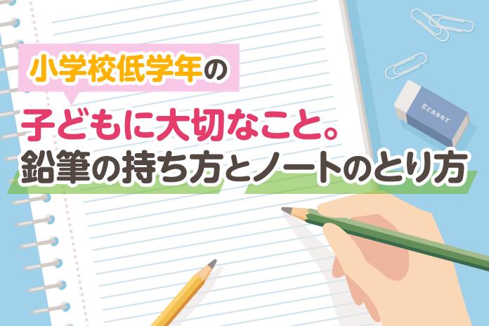 小学校低学年の子どもに大切なこと。鉛筆の持ち方とノートのとり方