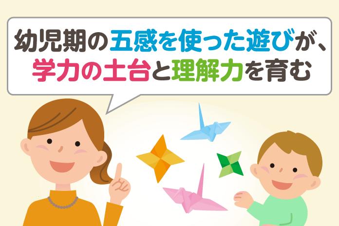 幼児期の五感を使った遊びが、学力の土台と理解力を育む