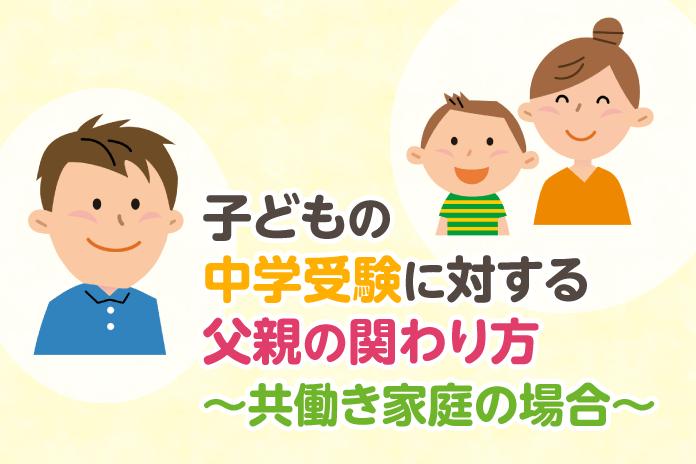 子どもの中学受験に対する父親の関わり方〜共働き家庭の場合〜